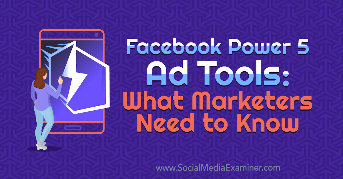 Facebook Power 5 Ad Tools: What Marketers Need to Know : Social Media Examiner