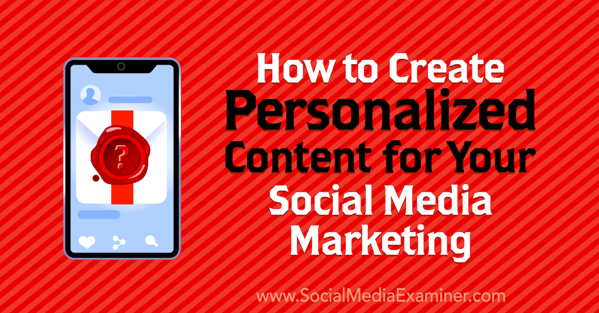 How to Create Personalized Content for Your Social Media Marketing : Social Media Examiner