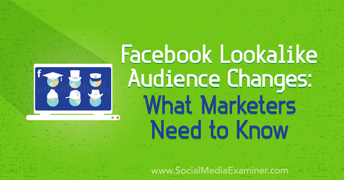 Facebook Lookalike Audience Changes: What Marketers Need to Know : Social Media Examiner