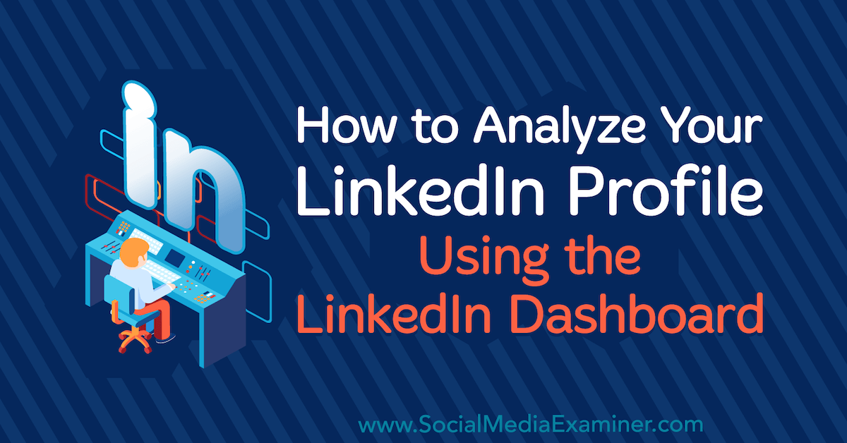 How to Analyze Your LinkedIn Profile Using the LinkedIn Dashboard : Social Media Examiner