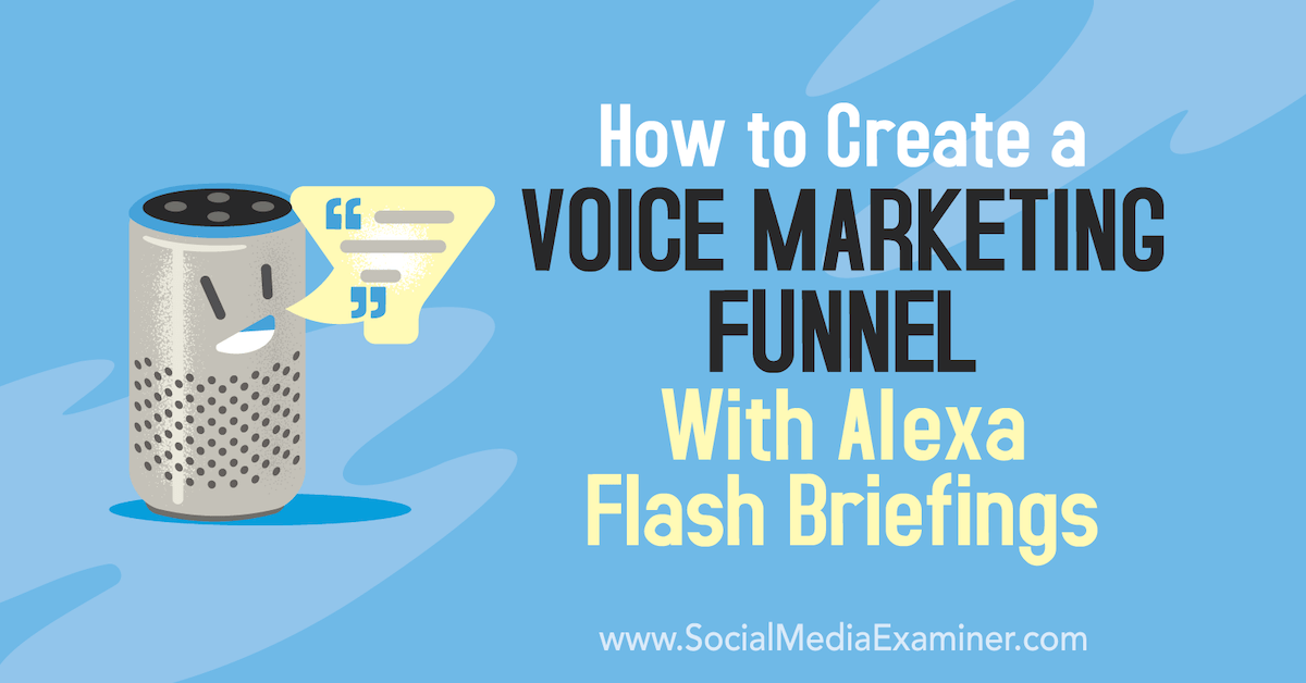 How to Create a Voice Marketing Funnel With Alexa Flash Briefings : Social Media Examiner