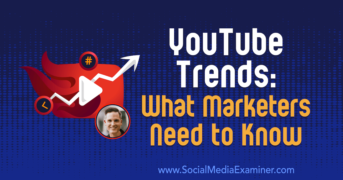 YouTube Trends: What Marketers Need to Know : Social Media Examiner