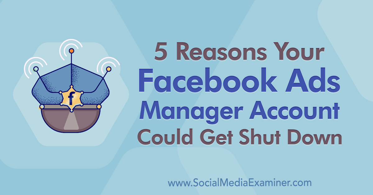 5 Reasons Your Facebook Ads Manager Account Could Get Shut Down : Social Media Examiner