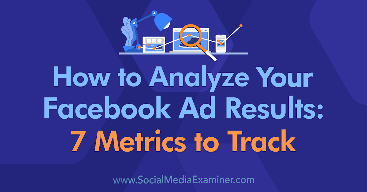 How to Analyze Your Facebook Ad Results: 7 Metrics to Track : Social Media Examiner