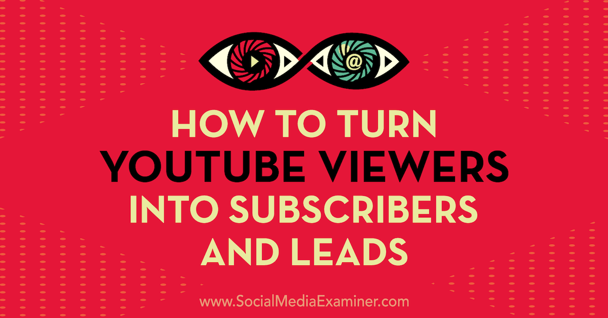 How to Turn YouTube Viewers Into Subscribers and Leads : Social Media Examiner