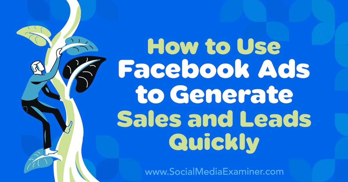 How to Use Facebook Ads to Generate Sales and Leads Quickly : Social Media Examiner