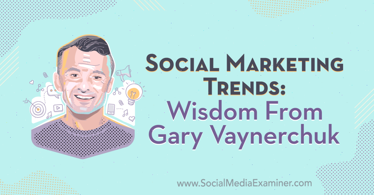 Social Marketing Trends: Wisdom From Gary Vaynerchuk : Social Media Examiner