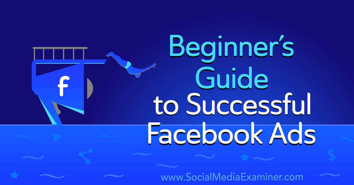 Beginner's Guide to Successful Facebook Ads : Social Media Examiner