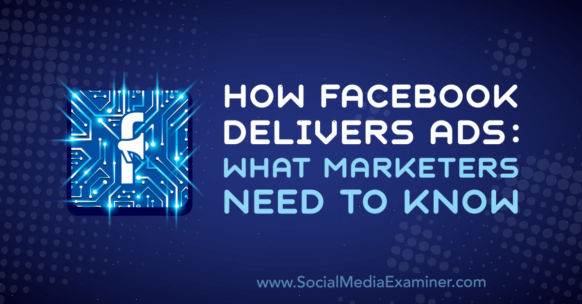 How Facebook Delivers Ads: What Marketers Need to Know : Social Media Examiner
