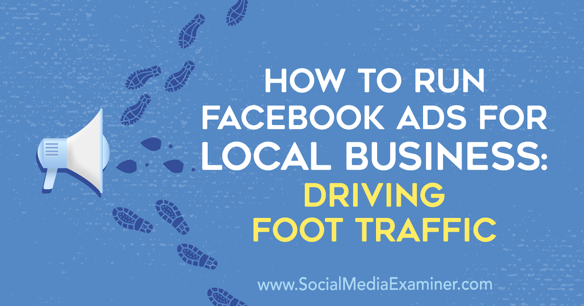 How to Run Facebook Ads for Local Businesses: Driving Foot Traffic : Social Media Examiner