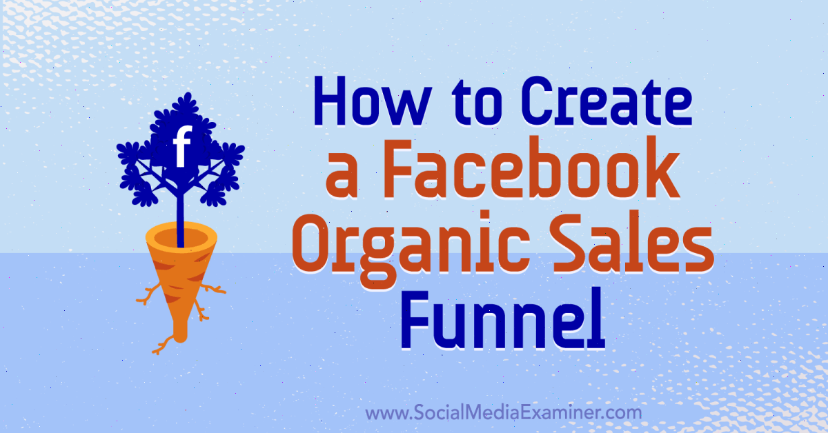 How to Create a Facebook Organic Sales Funnel : Social Media Examiner