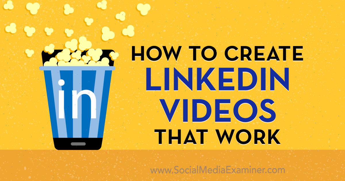 How to Create LinkedIn Videos That Work : Social Media Examiner