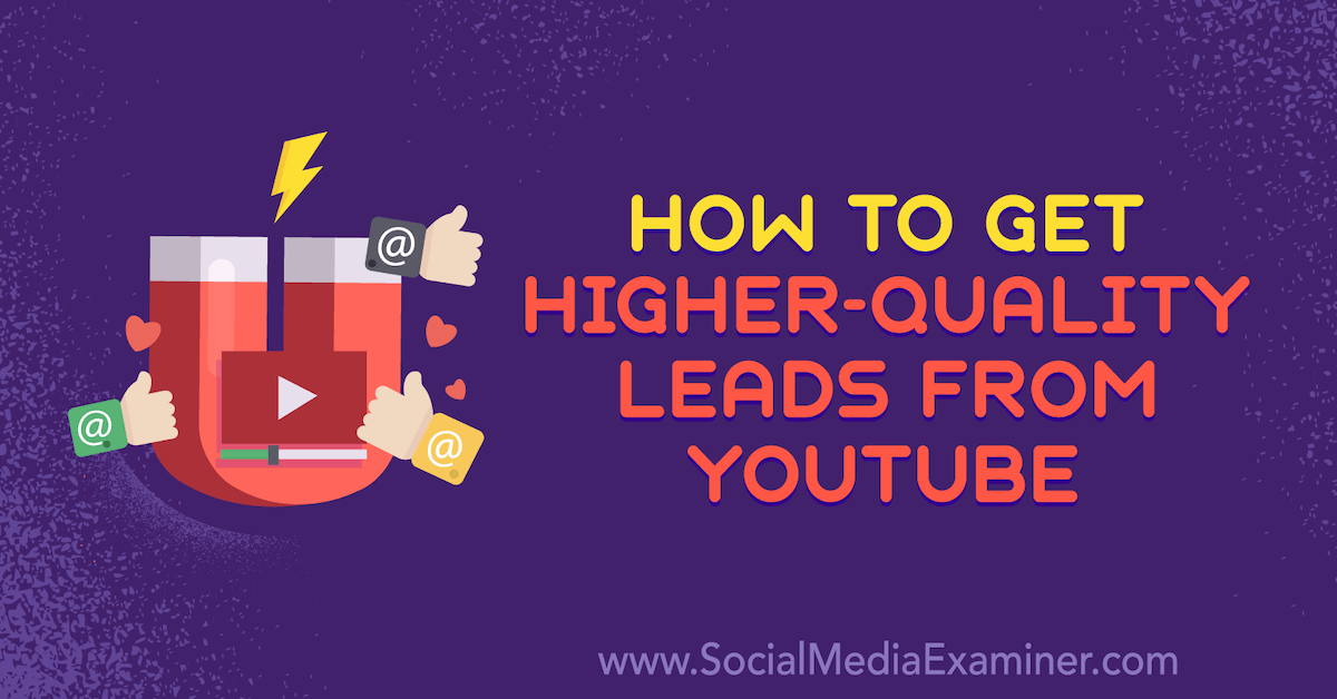 How to Get Higher-Quality Leads From YouTube: 5 Ways : Social Media Examiner