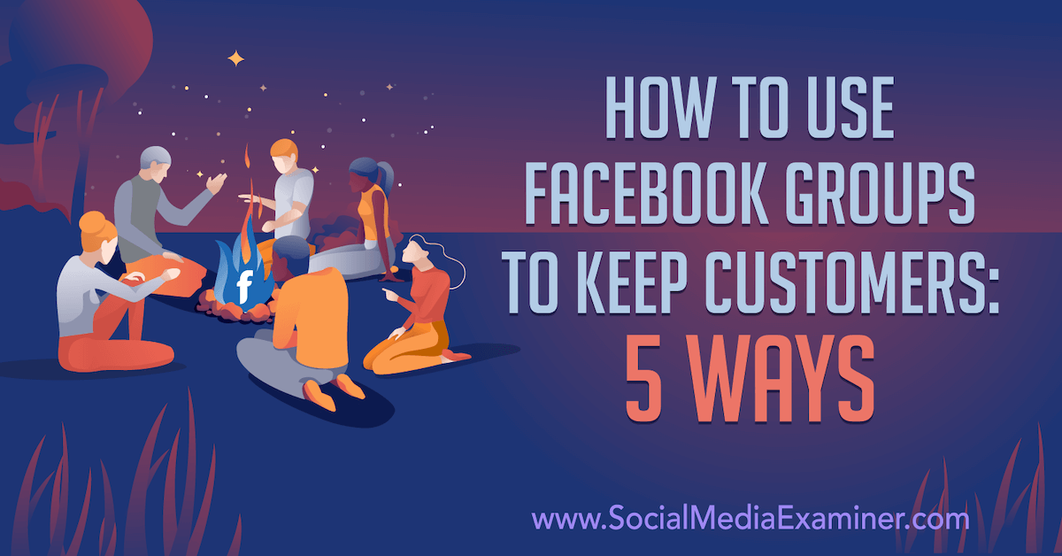 How to Use Facebook Groups to Keep Customers: 5 Ways : Social Media Examiner