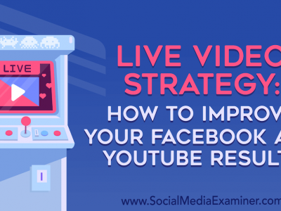 Live Video Strategy: How to Improve Your Facebook and YouTube Results : Social Media Examiner