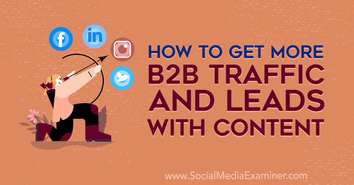 How to Get More B2B Traffic and Leads With Content : Social Media Examiner