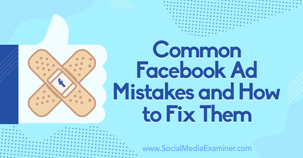 Common Facebook Ad Mistakes and How to Fix Them : Social Media Examiner
