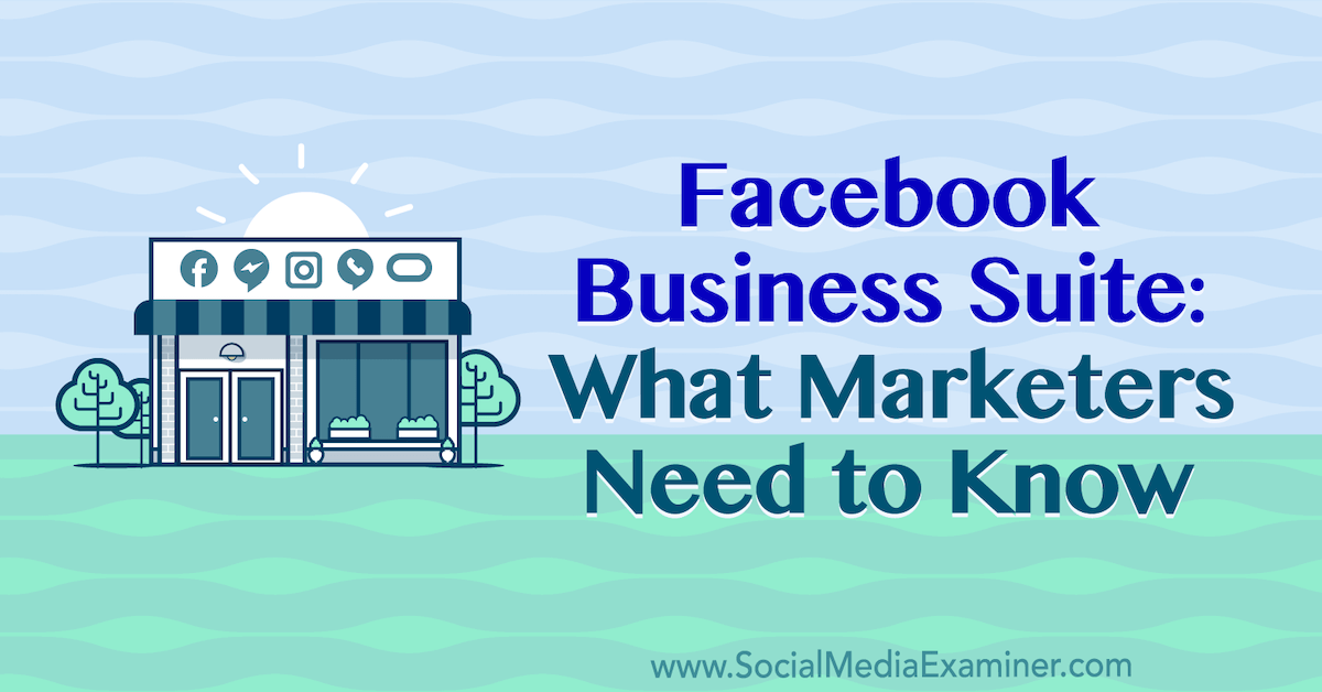 Facebook Business Suite: What Marketers Need to Know : Social Media Examiner