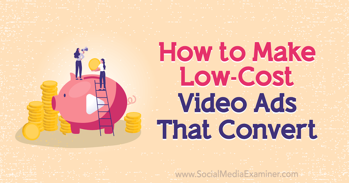 How to Make Low-Cost Video Ads That Convert : Social Media Examiner