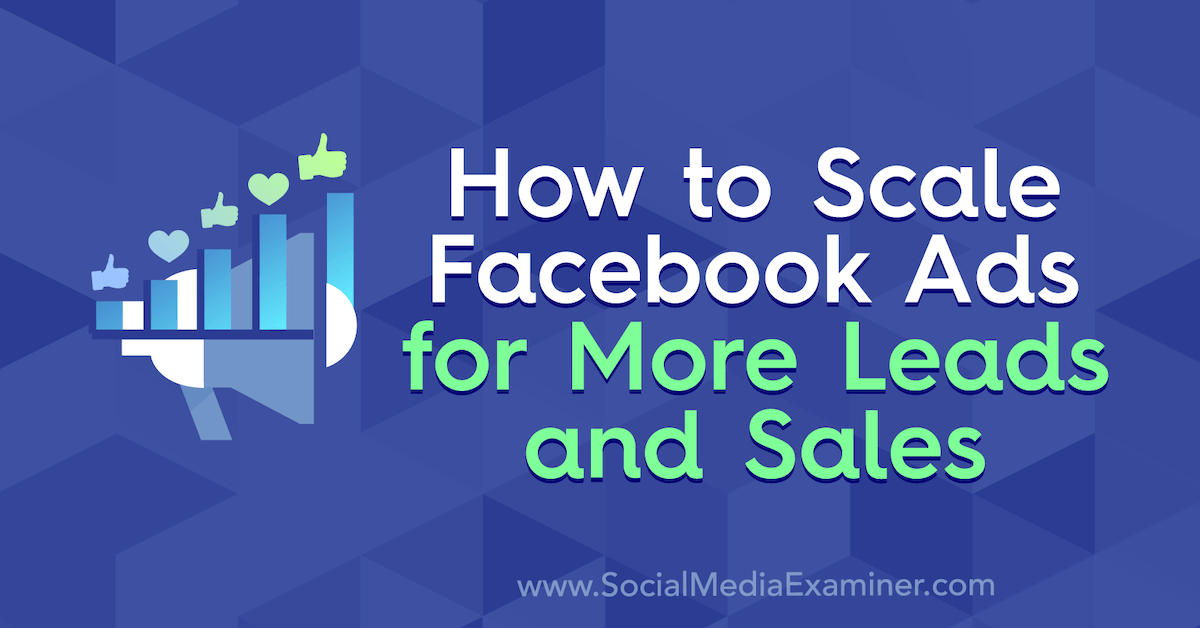 How to Scale Facebook Ads for More Leads and Sales : Social Media Examiner
