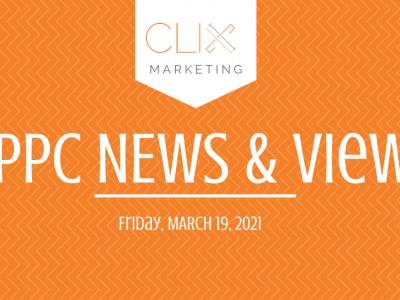 Clix Marketing Blog's #PPC News & Views: Friday, March 19, 2021