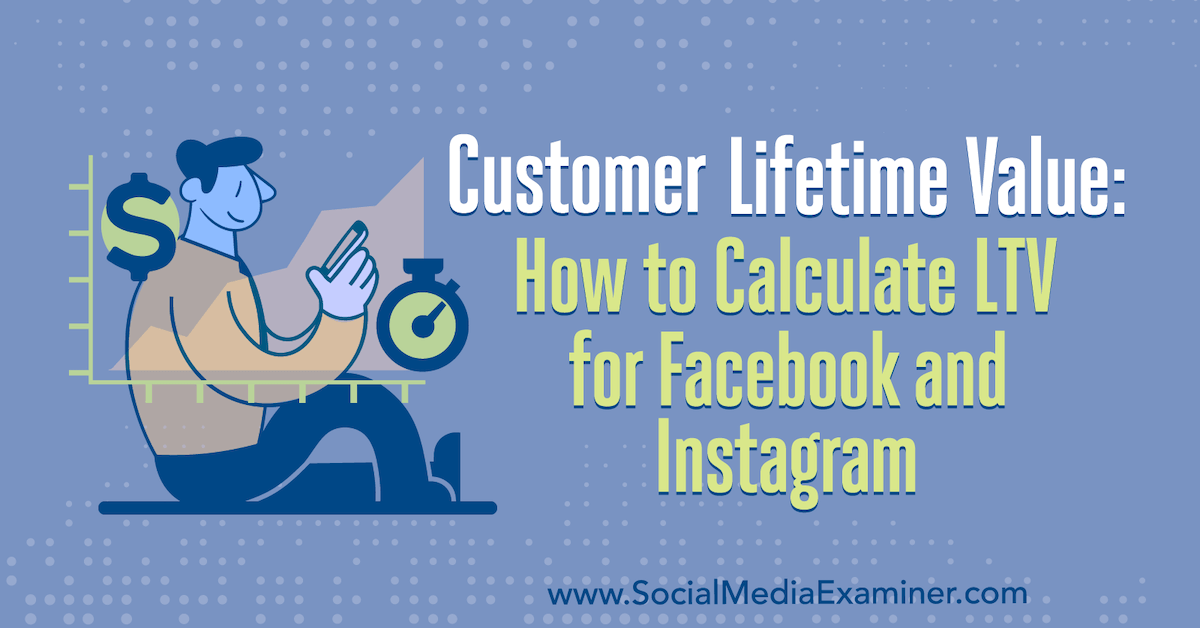 Customer Lifetime Value: How to Calculate LTV for Facebook and Instagram : Social Media Examiner