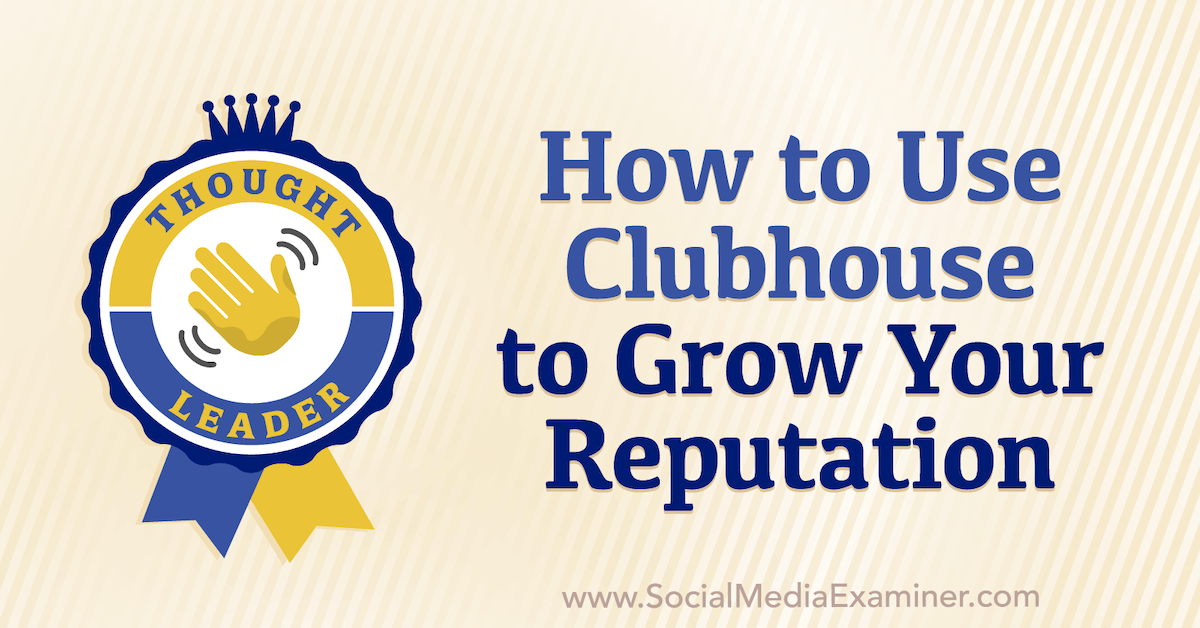 How to Use Clubhouse to Grow Your Reputation : Social Media Examiner