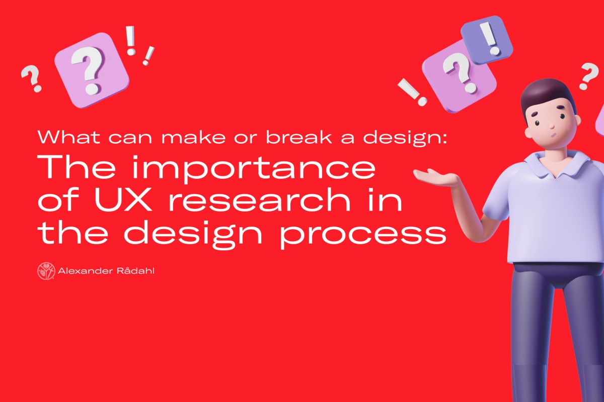 The importance of UX research in the design process: What can make or break a design for users | by Alexander Rådahl | Jun, 2021