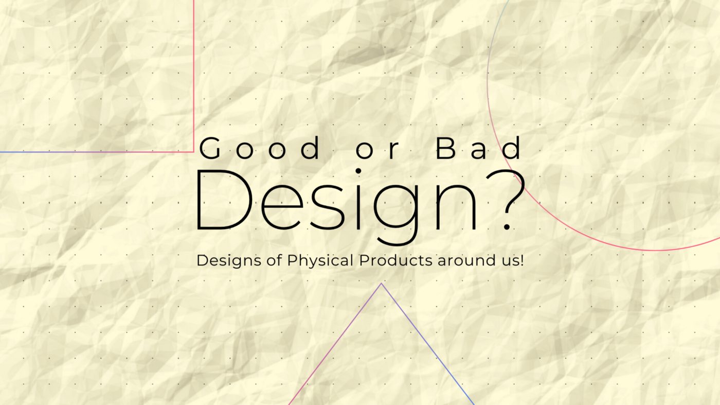 Designs of Physical Products around us—Good or Bad Design?